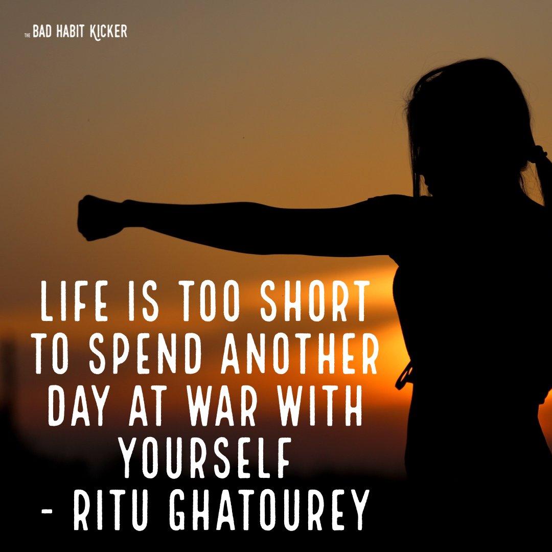 "Do you agree? ""Life is too short to spend another day at war with yourself"" - Ritu Ghatourey #SelfHelpBooks #BadHabits #MentalHealth #ImproveYourLife #SelfImprovement #TheBadHabitKicker #BreneBrown #TheMiracleMorning #MarieForleo #TonyRobbins #5SecondRule #AtomicHabits #WayneDyer"