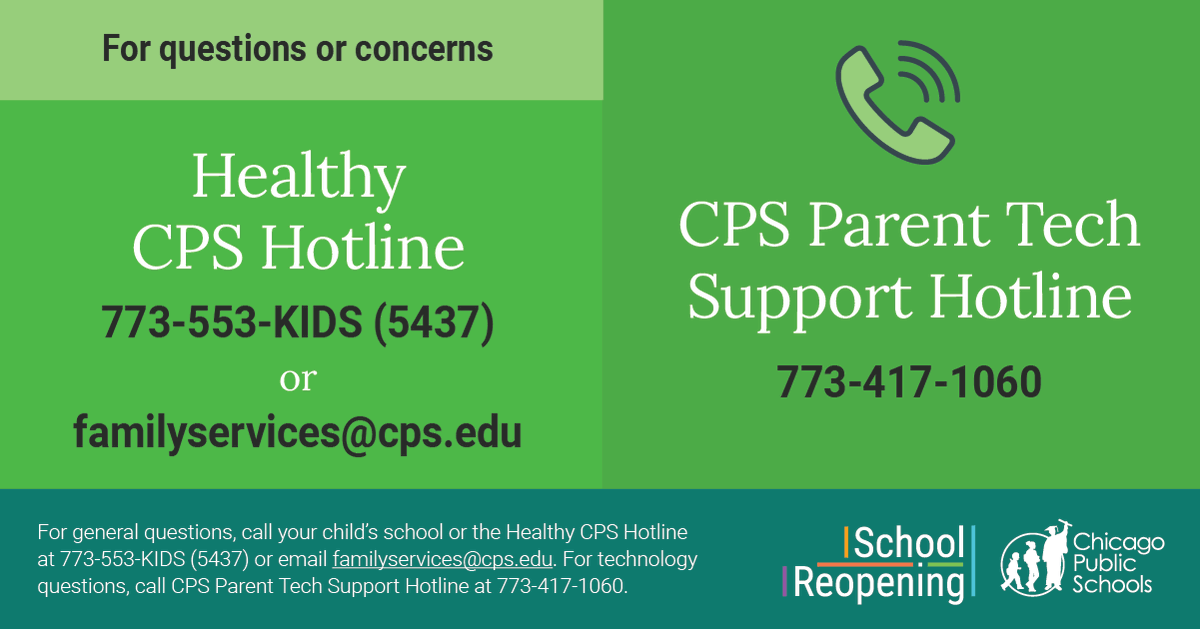 We're here to help answer your questions about returning to school:   ❓ General questions? Call the Healthy CPS Hotline @ 773-553-KIDS  💻 Need tech help? Call the CPS Parent Tech Support Hotline @ 773-417-1060  ➡️ More info about our Reopening Plan: