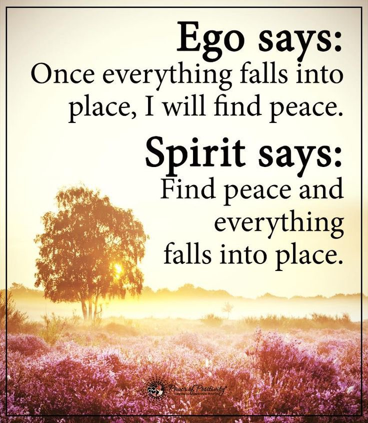 Ego says:  Once everything falls into place, I will find peace.   Spirit says:  Find peace and everything falls into place.   #MondayMotivation  #MondayVibes  #quotes  #thoughts
