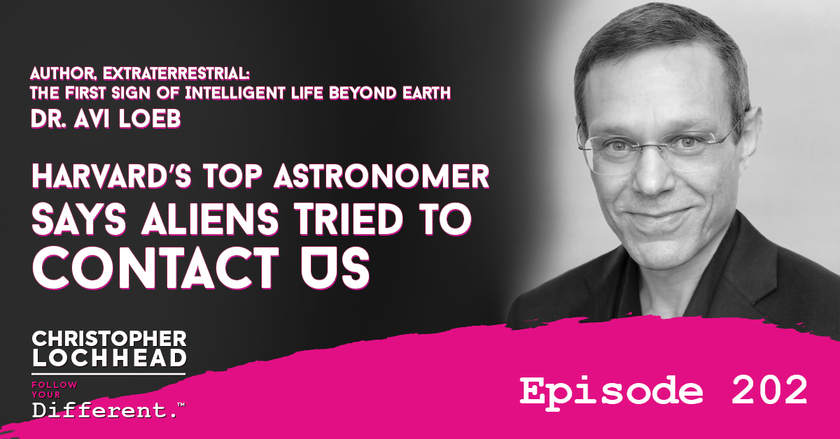 202 Harvard's Top Astronomer Says Aliens Tried to Contact Us | Dr. Avi Loeb, Author, Extraterrestrial: The First Sign of IntelligentLife Beyond Earth  Via @lochhead #FollowYourDifferent #ChristopherLochhead #Podcast