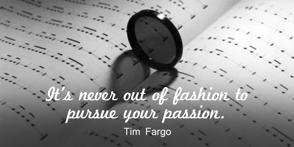 It's never out of fashion to pursue your passion. - Tim Fargo #quote #mondaymotivation