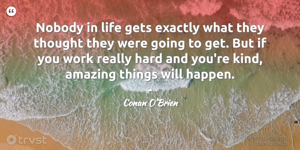 """""""Nobody in life gets exactly what they thought they were going to get. But if you work really hard and you're kind, amazing things will happen."""" - Conan O'Brien #trvst #quote #softskills #socialimpact #nevergiveup"""