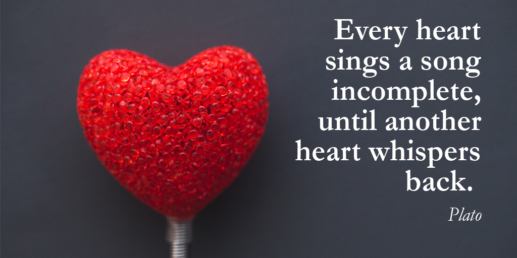 Every heart sings a song incomplete, until another heart whispers back. - Plato #quote #TuesdayThoughts