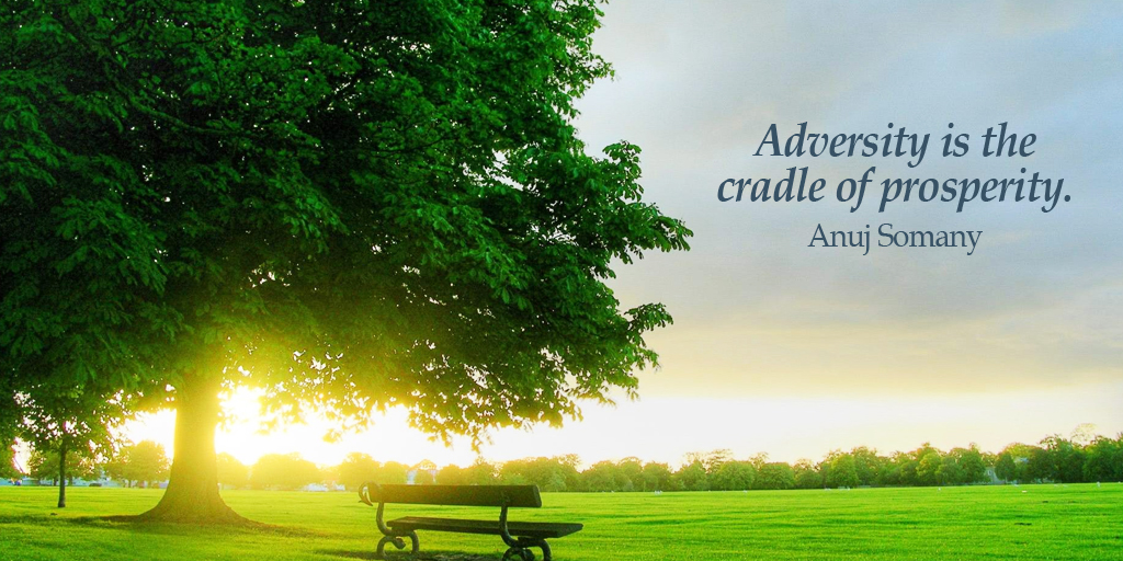 Adversity is the cradle of prosperity. - Anuj Somany #quote #ThursdayThoughts
