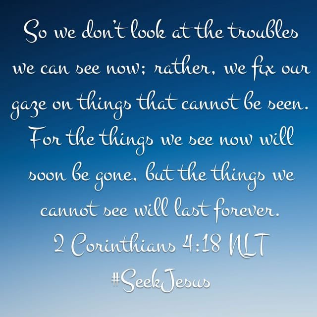 So we don't look at the troubles we can see now; rather,we fix our gaze on things that cannot be seen. For the things we see now will soon be gone, but the things we cannot see will last forever.2Cor4:18 #SeekJesus #TrustGod #TuesdayThoughts #TuesdayVibe