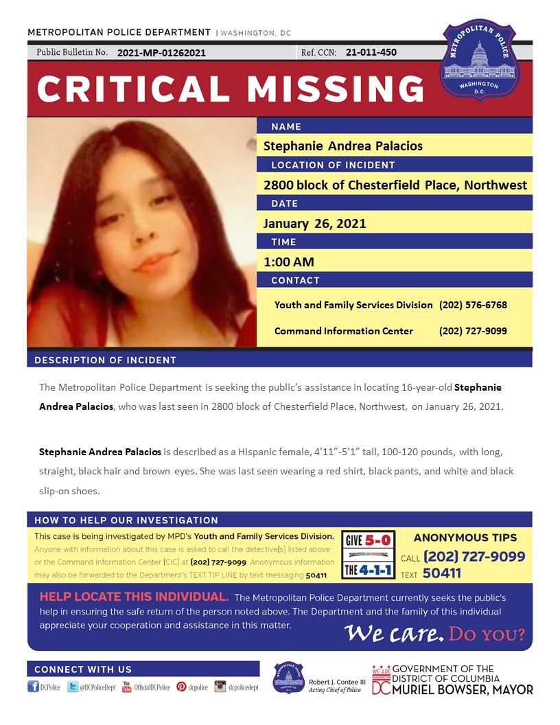 Critical #MissingPerson 16-year-old Stephanie Andrea Palacios, who was last seen in 2800 block of Chesterfield Place, Northwest, on January 26, 2021 Have info? Call (202) 727-9099/text 50411
