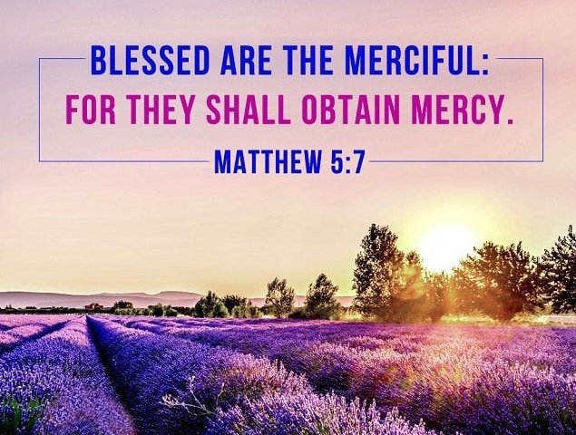 """Blessed [content, sheltered by God's promises] are the merciful, for they will receive mercy. Matthew 5:7 AMP #wednesdaythought #mercy #JesusSaves"