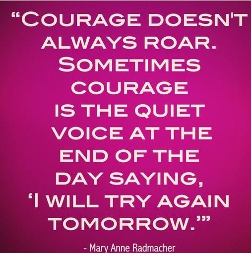 Courage doesn't always roar. Mary Anne Radmacher