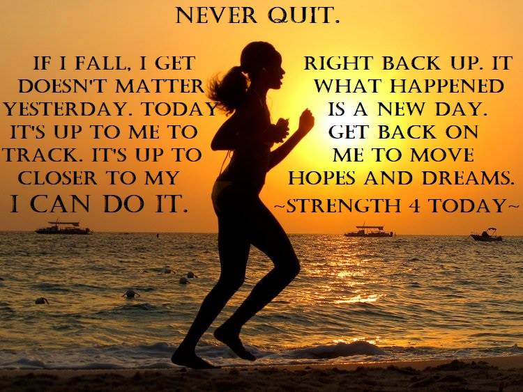 #NeverQuit #NewDay #Hopes #Dreams #MoveCloser #OnTrack #Strengthfor2day NEVER QUIT. If I Fall , I get right back up. It doesn't matter what Happened Yesterday. TODAY is a NEW DAY. Its Up to Me to Get back on Track. It's Up to Me to Move Closer to My Hopes and Dreams. I can Do It.