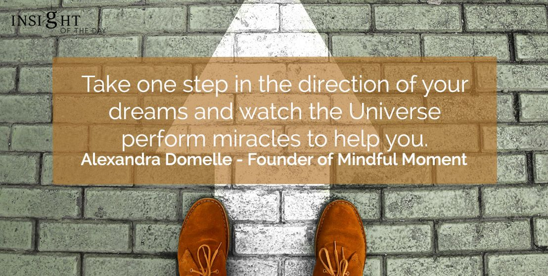 Take one step in the direction of your dreams and watch the Universe perform miracles to help you. - Alexandra Domelle   #wednesdaythought #WednesdayMotivation #WednesdayWisdom