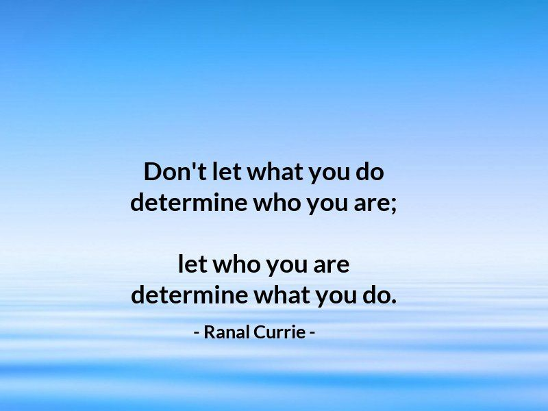 Don't let what you do determine who you are; let who you are determine what you do.  #quote #action #character #WednesdayWisdom