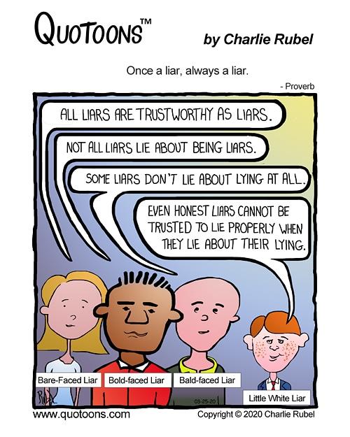 Once a liar, always a liar. - Proverb  #liarliar #liarsbelike #LiarsGoToHell #liar #honesty #honestliar #gag #comics #comicstrip #quotes #proverbs #truth #bareface #bold #bald #LittleWhiteLies