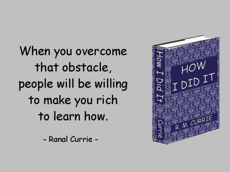When you overcome that obstacle, people will be willing to make you rich to learn how you did it.  #quote #wealth #obstacles #WednesdayWisdom