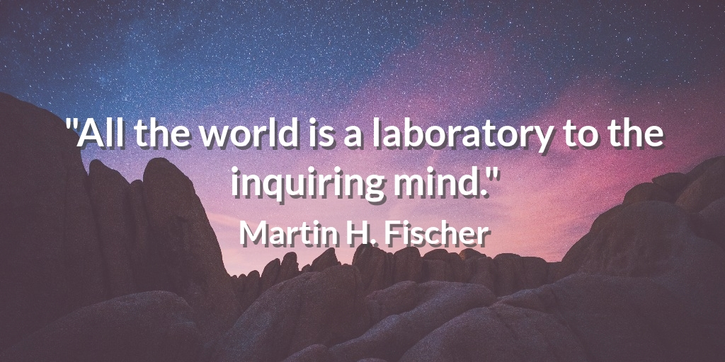 """""""All the world is a laboratory to the inquiring mind."""" Martin H. Fischer #quote"""