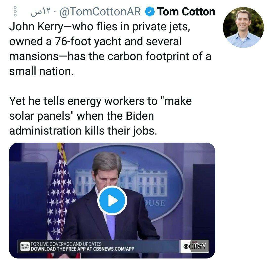 """سناتور تام کاتن: جان کری که با هواپیماهای شخصی پرواز می کند، و یک قایق تفریحی 76 فوتی و چندین عمارت دارد، به تنهایی به اندازه یک کشور کوچک کربن تولید میکند.   با این حال او به کارگران بخش انرژی، وقتی دولت #بایدن شغل آنها را نابود میکند، میگوید """"صفحات خورشیدی بسازند"""". #امریکا"""