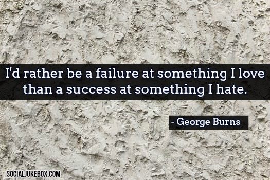 I'd rather be a failure at something I love than a success at something I hate. - George Burns #quote #thursdaythoughts