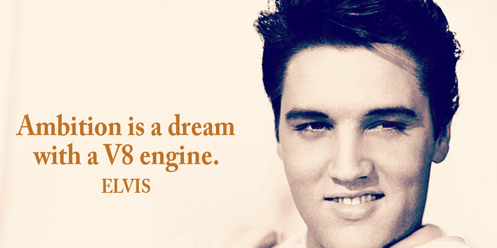 Ambition is a dream with a V8 engine. - Elvis #quote #ThursdayThoughts