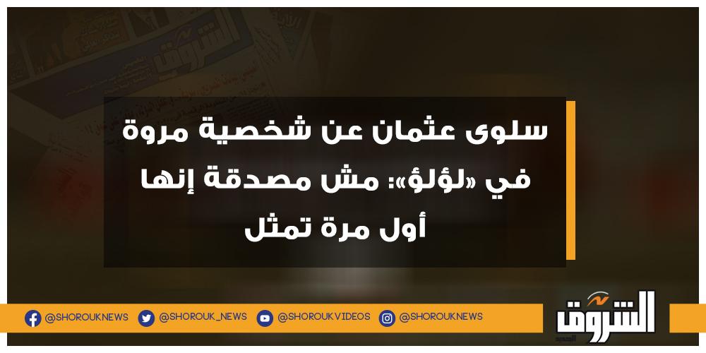 الشروق سلوى عثمان عن شخصية مروة في «لؤلؤ» مش مصدقة إنها أول مرة تمثل التفاصيل