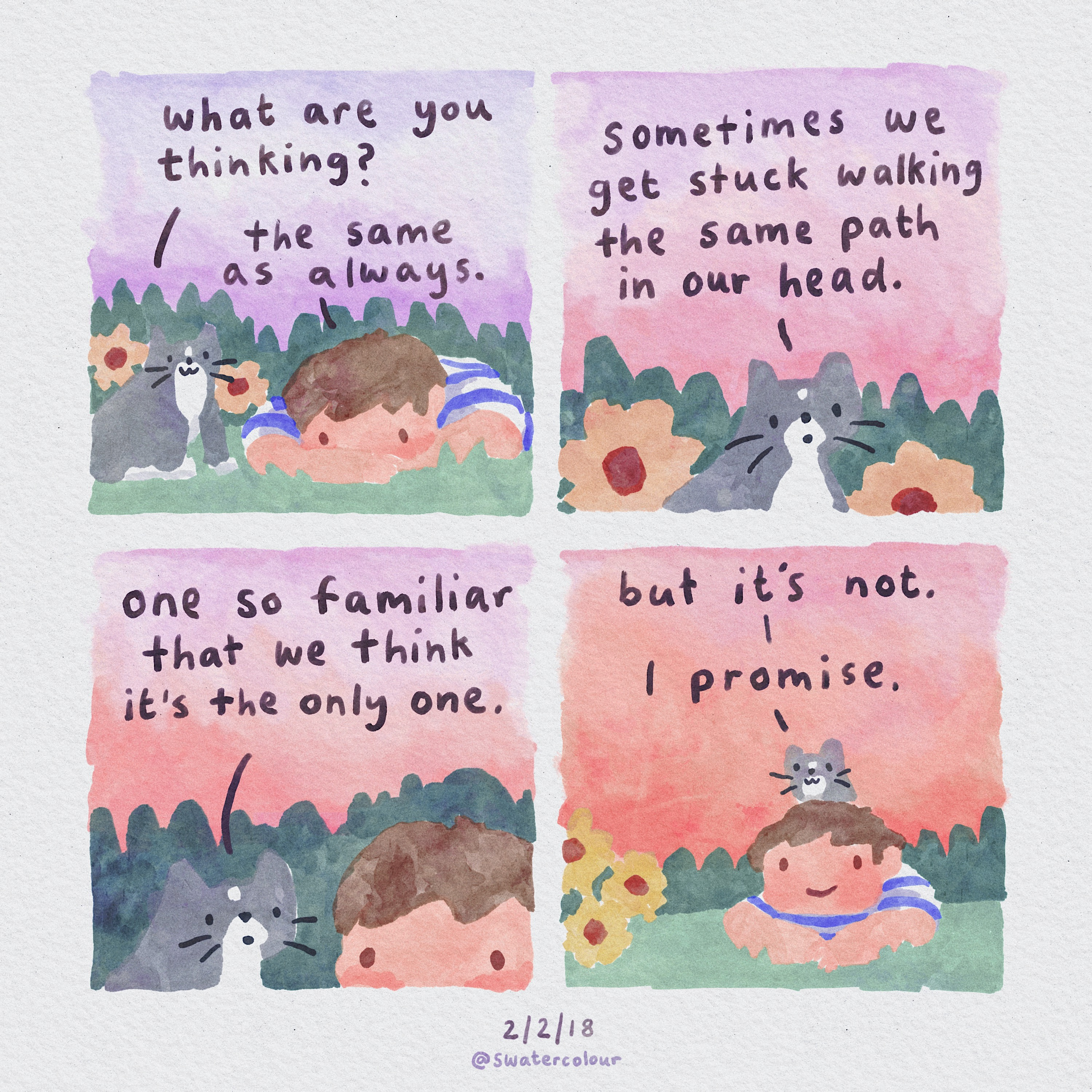 1. 'What are you thinking?' / 'The same as always.' 2. 'Sometimes we get stuck walking the same path in our head.' 3. 'One so familiar that we think it's the only one' 4. 'But it's not. I promise.'