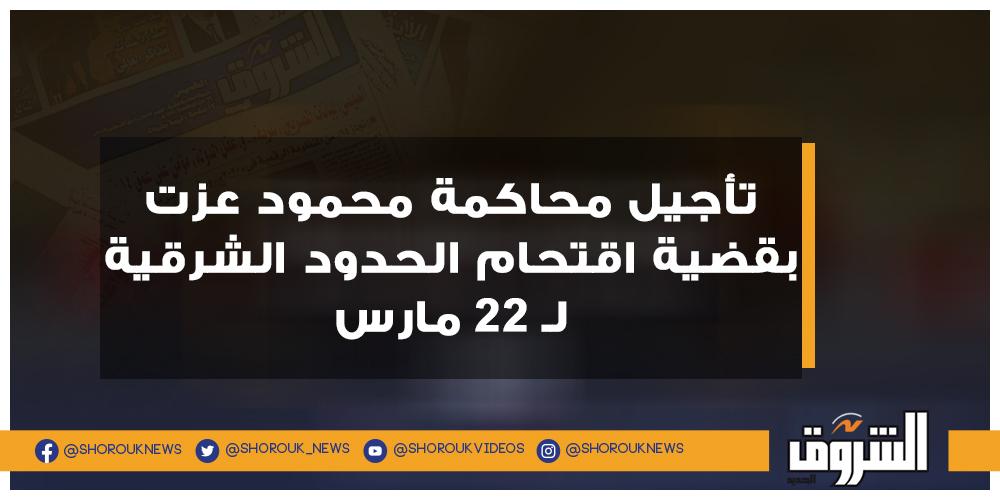 الشروق تأجيل محاكمة محمود عزت بقضية اقتحام الحدود الشرقية لـ 22 مارس