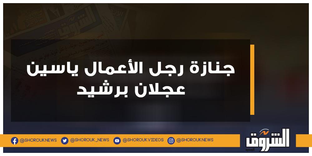 الشروق بالصور.. جنازة رجل الأعمال ياسين عجلان برشيد ياسين عجلان