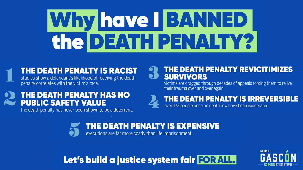 As Los Angeles District Attorney, I will never seek the death penalty. Why? The death penalty: - is racist - has no public safety value - revictimizes survivors - is irreversible - is expensive Its past time to abolish capital punishment.