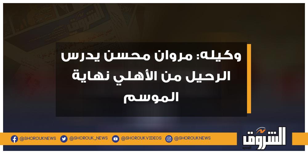 الشروق وكيله مروان محسن يدرس الرحيل من الأهلي نهاية الموسم مروان محسن