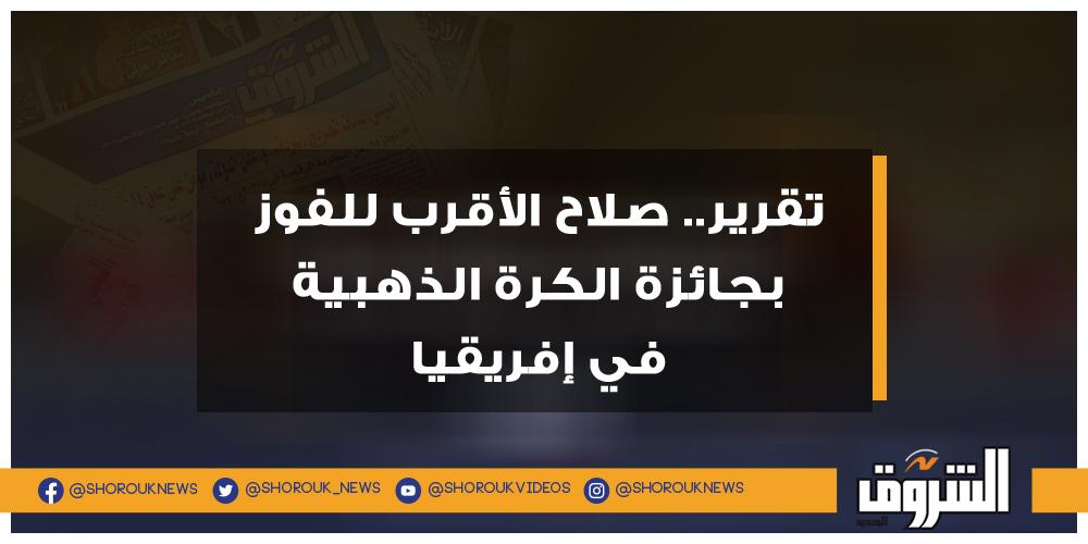 الشروق تقرير.. صلاح الأقرب للفوز بجائزة الكرة الذهبية في إفريقيا محمد صلاح