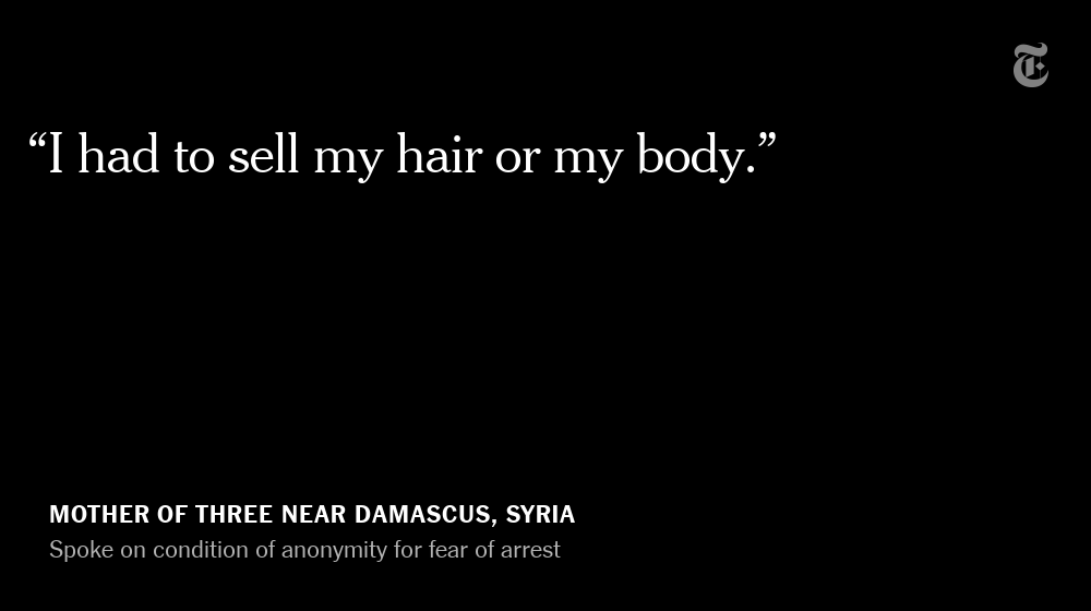 A mother of three near Damascus got $55 for selling her hair for wigs. Speaking on condition of anonymity for fear of arrest, she said she bought two gallons of heating oil, clothes for her children and a roast chicken — the first that they had in months.
