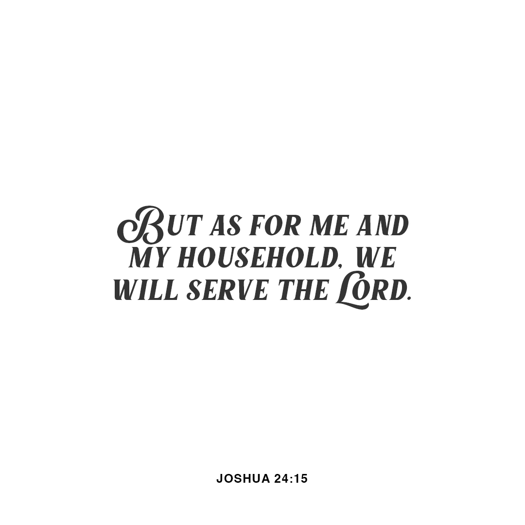 Replying to @YouVersion: But as for me and my household, we will serve the LORD. - Joshua 24:15