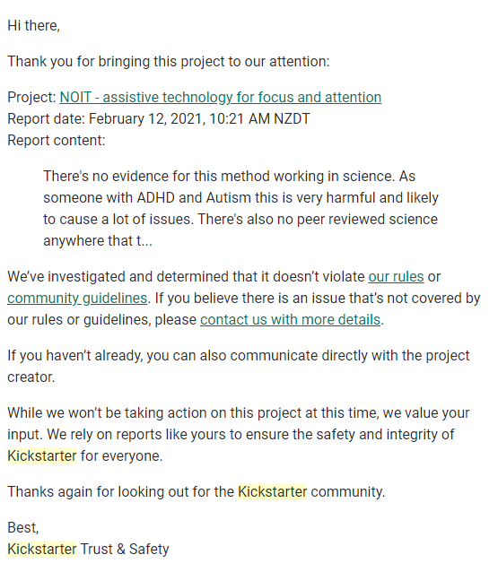 Hi there,  Thank you for bringing this project to our attention:  Project: NOIT - assistive technology for focus and attention Report date: February 12, 2021, 10:21 AM NZDT Report content:  There's no evidence for this method working in science. As someone with ADHD and Autism this is very harmful and likely to cause a lot of issues. There's also no peer reviewed science anywhere that t... We've investigated and determined that it doesn't violate our rules or community guidelines. If you believe there is an issue that's not covered by our rules or guidelines, please contact us with more details.  If you haven't already, you can also communicate directly with the project creator.  While we won't be taking action on this project at this time, we value your input. We rely on reports like yours to ensure the safety and integrity of Kickstarter for everyone.  Thanks again for looking out for the Kickstarter community.  Best, Kickstarter Trust & Safety