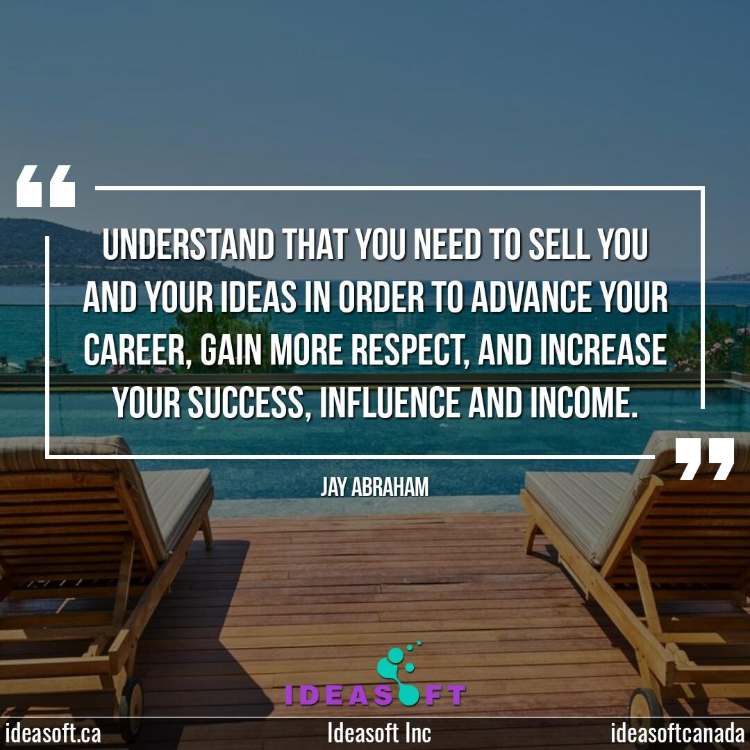 """""""Understand that you need to sell you and your ideas in order to advance your career, gain more respect, and increase your success, influence, and income."""" - Jay Abraham  #Ideasoft #DigitalMarketing #DigitalMarketingAgency #DigitalMarketingExpert #marketing #advertising"""