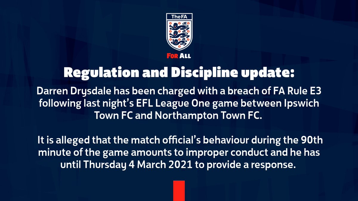 Darren Drysdale has been charged with a breach of FA Rule E3 following last night's EFL League One game between Ipswich Town FC and Northampton Town FC.   It is alleged that the match official's behaviour during the 90th minute of the game amounts to improper conduct and he has until Thursday 4 March 2021 to provide a response.