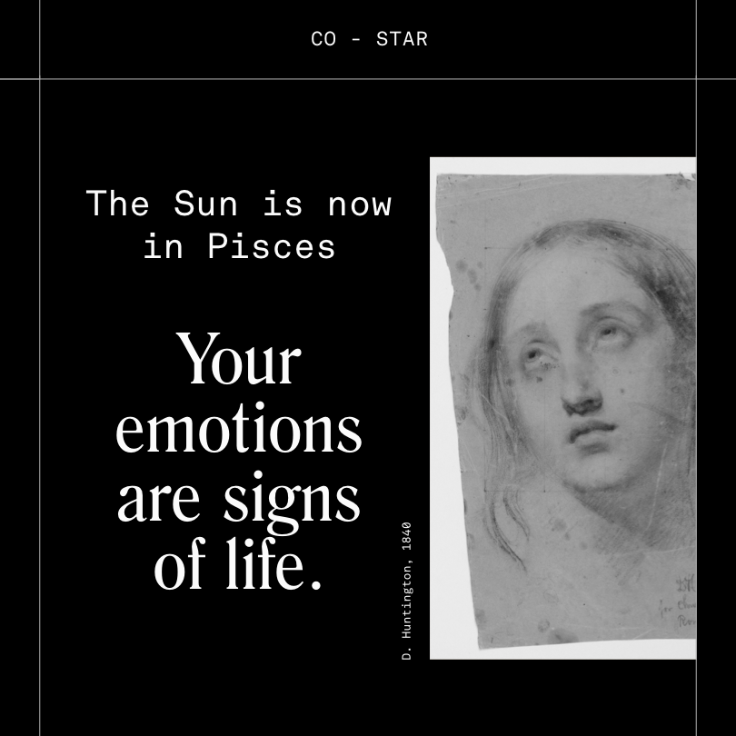 Pisces season dissolves the membrane between you and the poignance of raw feeling. Sometimes the silence is so loud, the absence so present, the darkness so dark that it threatens to swallow you whole. Take it all in. Reduce yourself to a single cell. Burst if you have to.