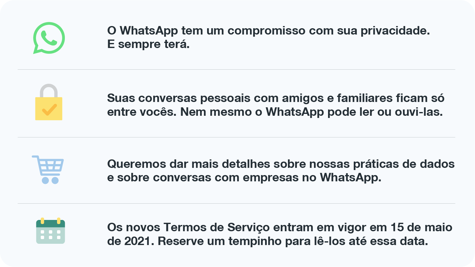 O WhatsApp tem um compromisso com sua privacidade. E sempre terá.  Suas conversas pessoais com amigos e familiares ficam só entre vocês. Nem mesmo o WhatsApp pode ler ou ouvi-las.  Queremos dar mais detalhes sobre nossas práticas de dados e sobre conversas com empresas no WhatsApp.  Os novos Termos de Serviço entram em vigor em 15 de maio de 2021. Reserve um tempinho para lê-los até essa data.