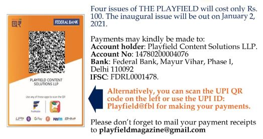 Please subscribe to us. It's just Rs 600 for annual subscription or Rs 100 for 4 editions. Please don't forget to give us your email id so that we can deliver it in your inbox. You can pay on our UPI id: Playfield@fbl or see our bank details attached.