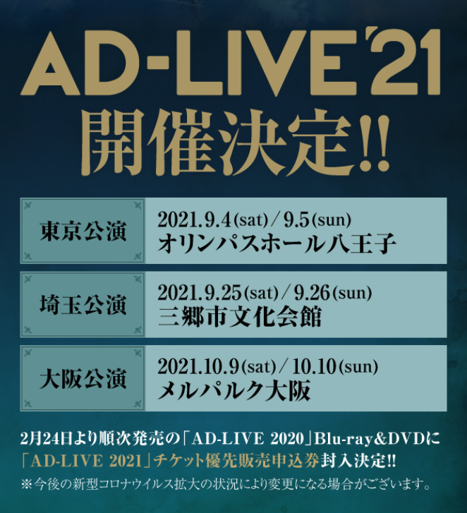 「AD-LIVE 2021」開催決定!   9月4日(土)/9月5日(日) 東京:オリンパスホール八王子  9月25日(土)/9月26日(日) 埼玉:三郷市文化会館  10月9日(土)/10月10日(日) 大阪:メルパルク大阪  2/24より順次発売「AD-LIVE 2020」Blu-ray&DVD各巻にチケット優先販売申込券封入決定!  #ad_live