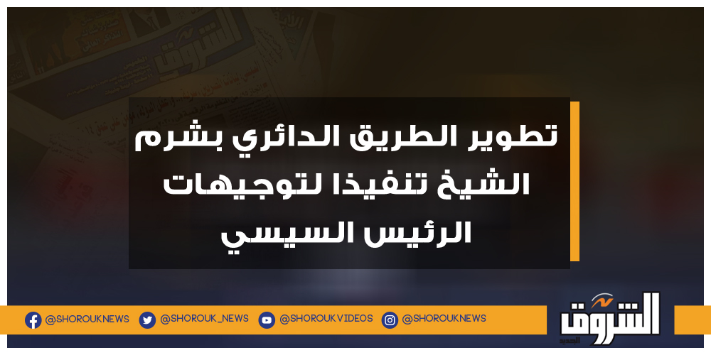 الشروق تطوير الطريق الدائري بشرم الشيخ تنفيذا توجيهات الرئيس السيسي شرم الشيخ