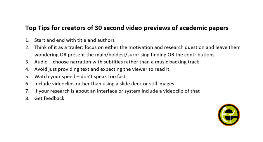 Top Tips for creators of 30 second video previews of academic papers 1.Start and end with title and authors 2.Think of it as a trailer: focus on either the motivation and research question and leave them wondering OR present the main/boldest/surprising finding OR the contributions. 3.Audio – choose narration with subtitles rather than a music backing track 4.Avoid just providing text and expecting the viewer to read it. 5.Watch your speed – don't speak too fast 6.Include videoclips rather than using a slide deck or still images 7.If your research is about an interface or system include a videoclip of that 8.Get feedback