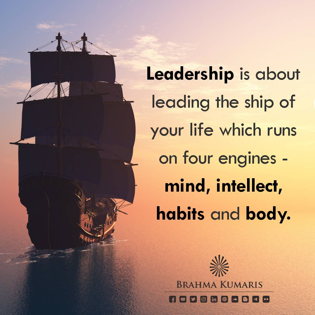 Leaders lead their life by becoming the captain of their ship which runs on the engine of mind, intellect, habits and body. They manage their energies well and thereby lead in their roles, responsibilities and relationships. #brahmakumaris #thought4theday #quoteoftheday #leaders