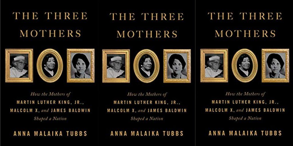 The Three Mothers: How the Mothers of Martin Luther King, Jr., Malcolm X, and James Baldwin Shaped a Nation by Anna Malaika Tubbs   #Books #MLK #MartinLutherKing #MalcolmX #JamesBaldwin