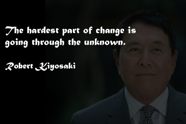 The hardest part of change is going through the unknown. -Robert Kiyosaki Via Wise Life Lesson   #quotes #inspiration