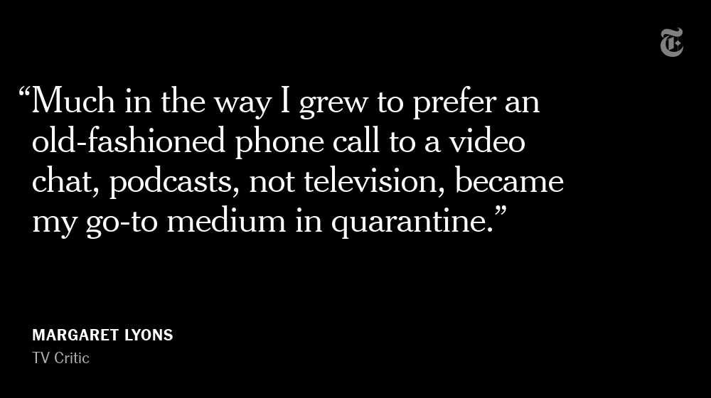 Our relationship to podcasting is also changing. Our TV critic @margeincharge happily spent hours and hours watching television, but in quarantine, TV was no longer cutting it.