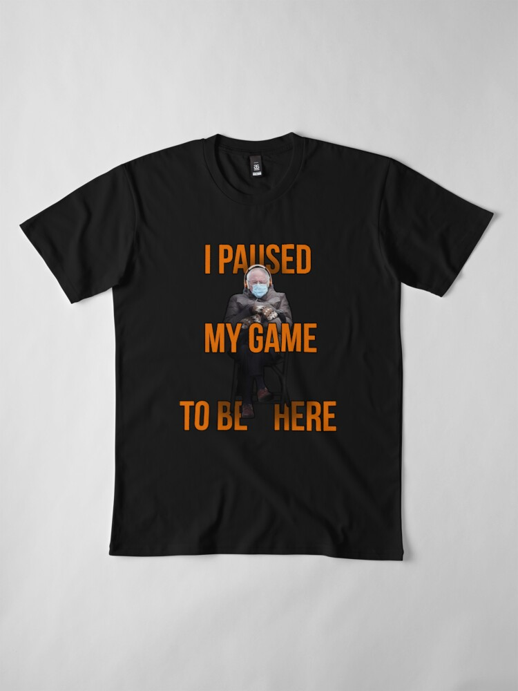 I Paused My Game to Be Here #berniememe   Check Design Here 👉   #FreeCodeFridayContest #BernieSanders #berniesmittens #BernieSandersMittens #gamer #gamersweek Game Freak