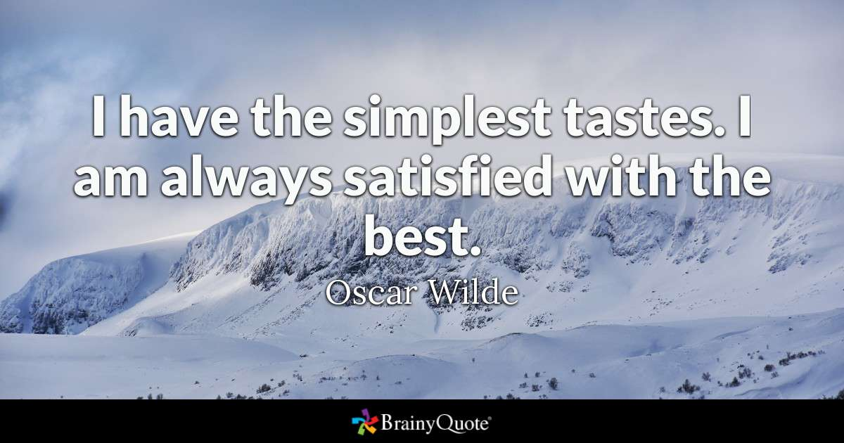 I have the simplest tastes. I am always satisfied with the best. -  Oscar Wilde ~ That sounds like something Oscar Wilde would have said! ~ #Life