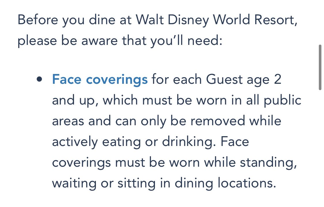 Walt Disney World has made significant updates to mask guidelines for dining locations:  Face coverings must be worn in all public areas and can only be removed while actively eating or drinking. Face coverings must be worn while standing, waiting or sitting in dining locations.
