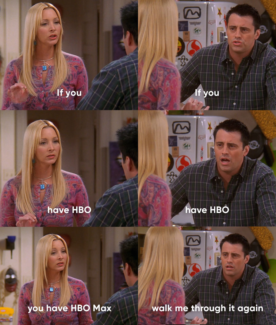 I'll be there for you… as soon as you explain to your parents that if they have an HBO subscription, they have access to HBO Max.
