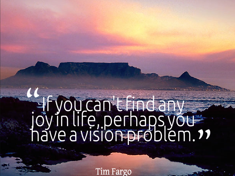 If you can't find any joy in life, perhaps you have a vision problem. - Tim Fargo #mondaymotivation