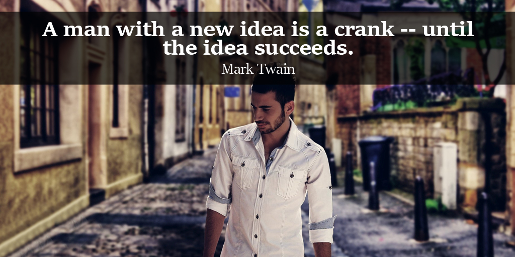 A man with a new idea is a crank -- until the idea succeeds. - Mark Twain #quote #ThursdayThoughts