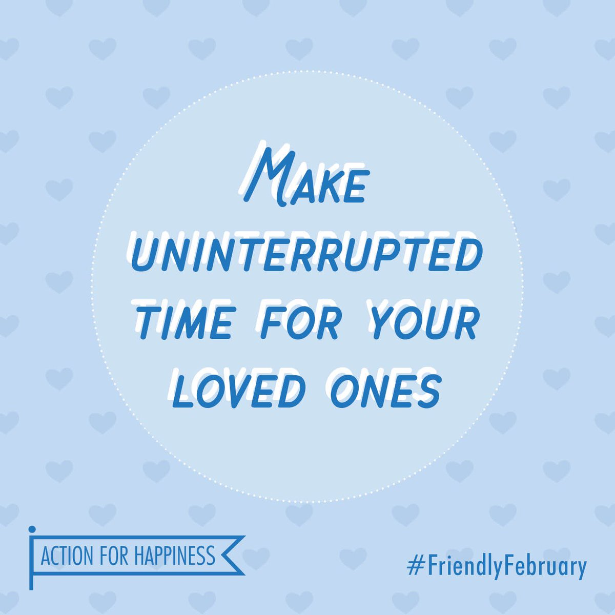 Friendly February - Day 28: Make uninterrupted time for your loved ones actionforhappiness.org/february #FriendlyFebruary